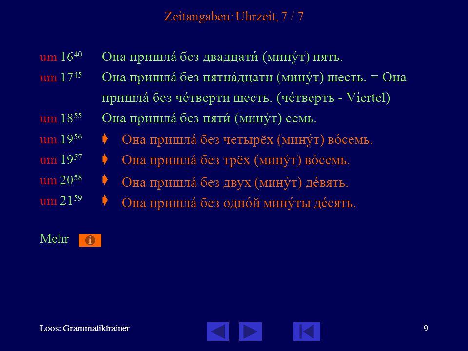 Loos: Grammatiktrainer9 Zeitangaben: Uhrzeit, 7 / 7 um 16 40 Она пришлà без двадцатè (минóт) пять. um 17 45 Она пришлà без пятнàдцати (минóт) шесть. =