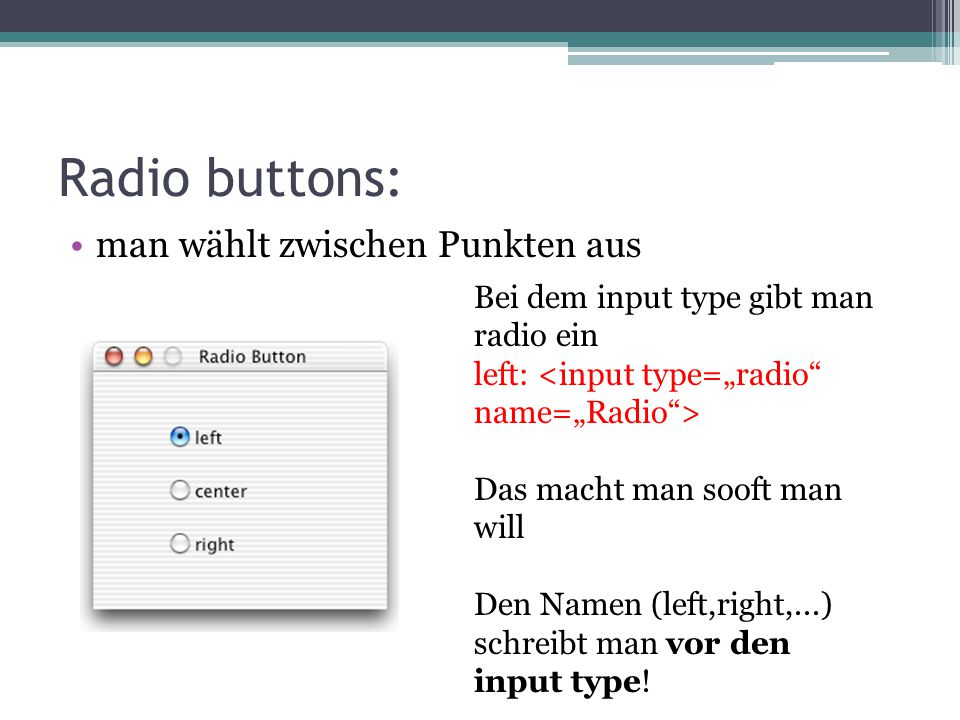 Radio buttons: man wählt zwischen Punkten aus Bei dem input type gibt man radio ein left: Das macht man sooft man will Den Namen (left,right,...) schr