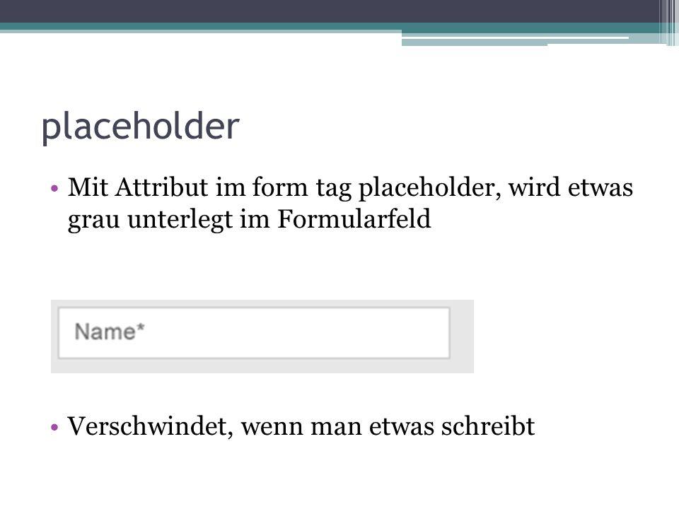 placeholder Mit Attribut im form tag placeholder, wird etwas grau unterlegt im Formularfeld Verschwindet, wenn man etwas schreibt
