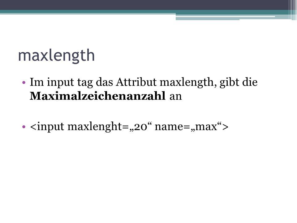 maxlength Im input tag das Attribut maxlength, gibt die Maximalzeichenanzahl an