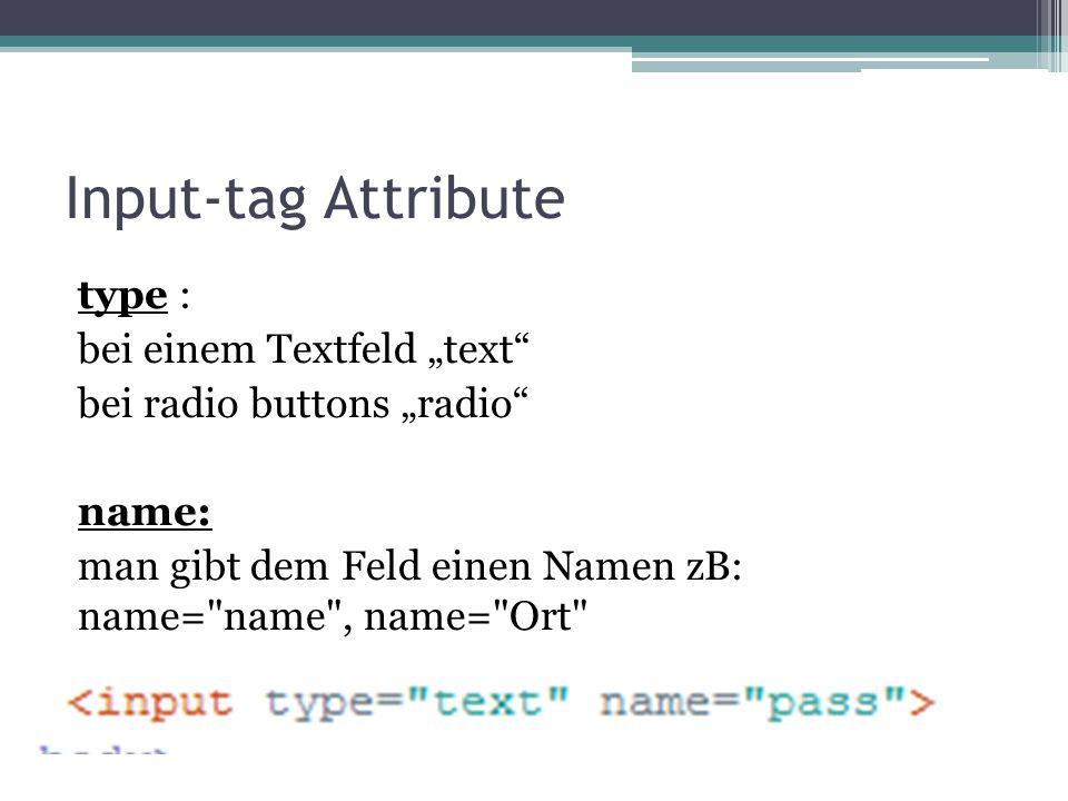 "Input-tag Attribute type : bei einem Textfeld ""text"" bei radio buttons ""radio"" name: man gibt dem Feld einen Namen zB: name="