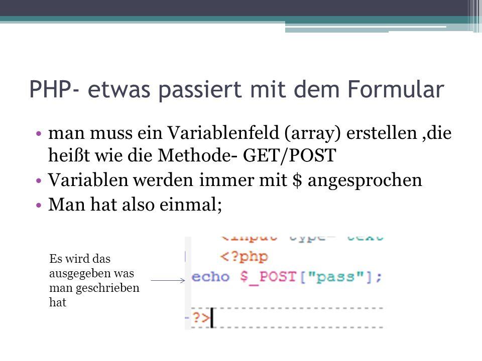 PHP- etwas passiert mit dem Formular man muss ein Variablenfeld (array) erstellen,die heißt wie die Methode- GET/POST Variablen werden immer mit $ ang