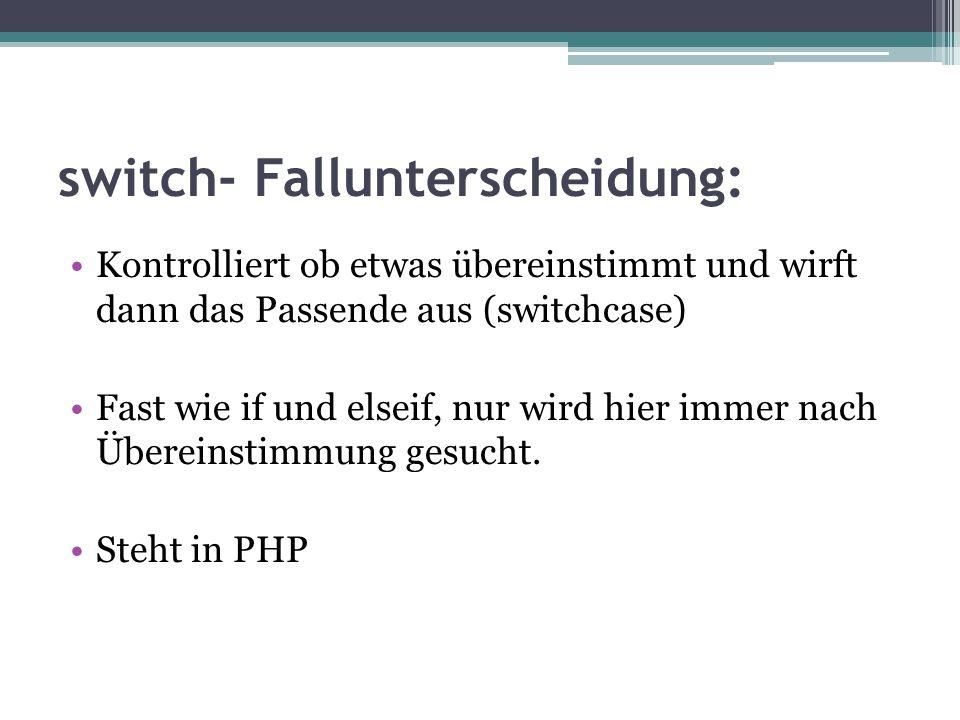 switch- Fallunterscheidung: Kontrolliert ob etwas übereinstimmt und wirft dann das Passende aus (switchcase) Fast wie if und elseif, nur wird hier imm