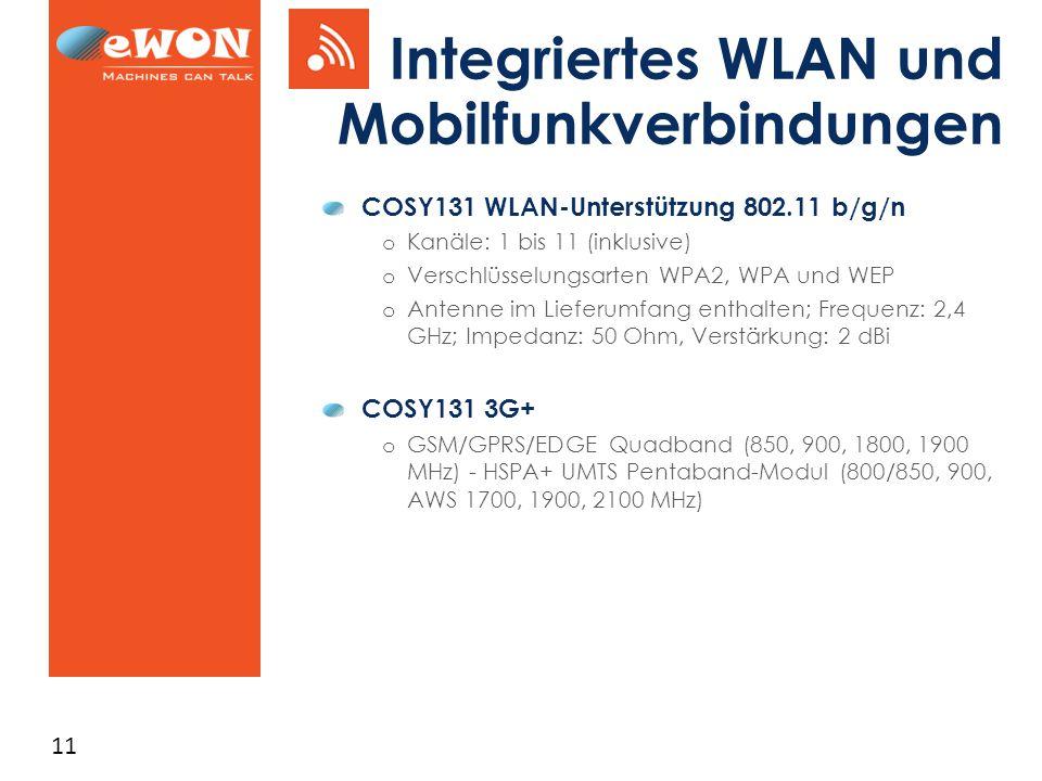 11 Integriertes WLAN und Mobilfunkverbindungen COSY131 WLAN-Unterstützung 802.11 b/g/n o Kanäle: 1 bis 11 (inklusive) o Verschlüsselungsarten WPA2, WPA und WEP o Antenne im Lieferumfang enthalten; Frequenz: 2,4 GHz; Impedanz: 50 Ohm, Verstärkung: 2 dBi COSY131 3G+ o GSM/GPRS/EDGE Quadband (850, 900, 1800, 1900 MHz) - HSPA+ UMTS Pentaband-Modul (800/850, 900, AWS 1700, 1900, 2100 MHz)