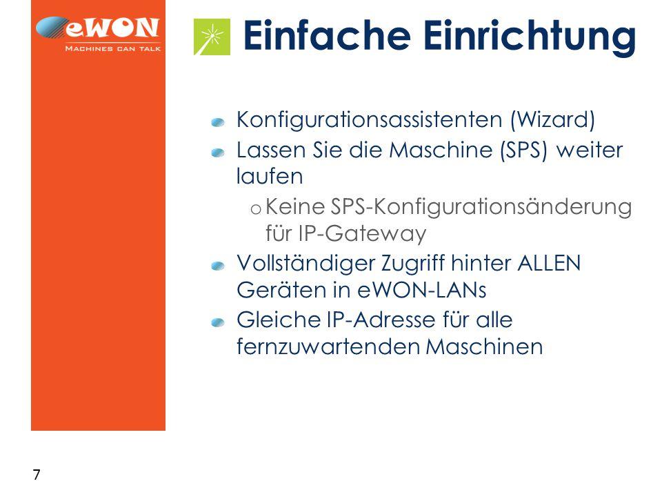 7 Einfache Einrichtung Konfigurationsassistenten (Wizard) Lassen Sie die Maschine (SPS) weiter laufen o Keine SPS-Konfigurationsänderung für IP-Gateway Vollständiger Zugriff hinter ALLEN Geräten in eWON-LANs Gleiche IP-Adresse für alle fernzuwartenden Maschinen