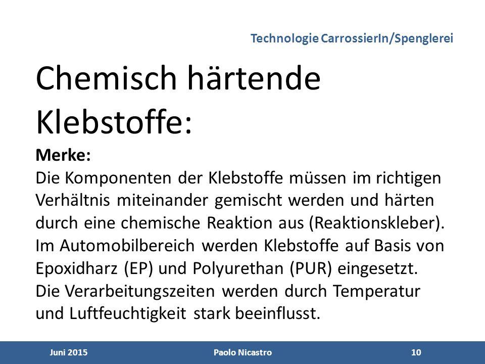 10 Juni 2015Paolo Nicastro10 Technologie CarrossierIn/Spenglerei Chemisch härtende Klebstoffe: Merke: Die Komponenten der Klebstoffe müssen im richtigen Verhältnis miteinander gemischt werden und härten durch eine chemische Reaktion aus (Reaktionskleber).