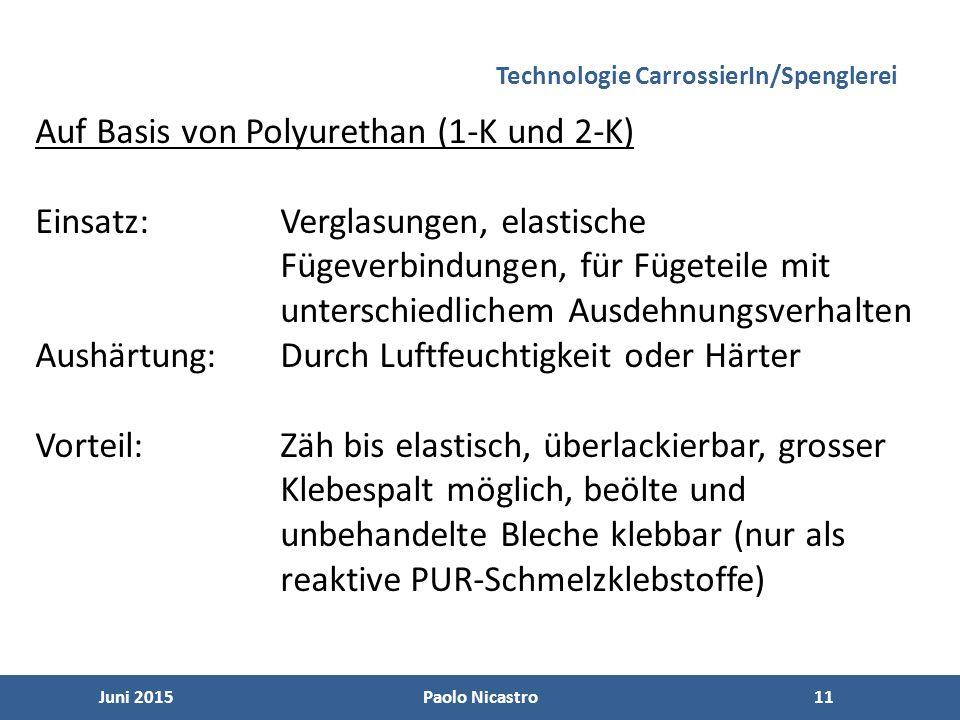11 Juni 2015Paolo Nicastro11 Technologie CarrossierIn/Spenglerei Auf Basis von Polyurethan (1-K und 2-K) Einsatz:Verglasungen, elastische Fügeverbindungen, für Fügeteile mit unterschiedlichem Ausdehnungsverhalten Aushärtung:Durch Luftfeuchtigkeit oder Härter Vorteil:Zäh bis elastisch, überlackierbar, grosser Klebespalt möglich, beölte und unbehandelte Bleche klebbar (nur als reaktive PUR-Schmelzklebstoffe)