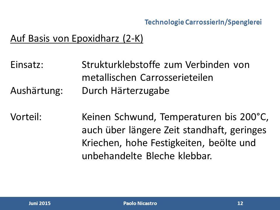 12 Juni 2015Paolo Nicastro12 Technologie CarrossierIn/Spenglerei Auf Basis von Epoxidharz (2-K) Einsatz:Strukturklebstoffe zum Verbinden von metallischen Carrosserieteilen Aushärtung:Durch Härterzugabe Vorteil:Keinen Schwund, Temperaturen bis 200°C, auch über längere Zeit standhaft, geringes Kriechen, hohe Festigkeiten, beölte und unbehandelte Bleche klebbar.