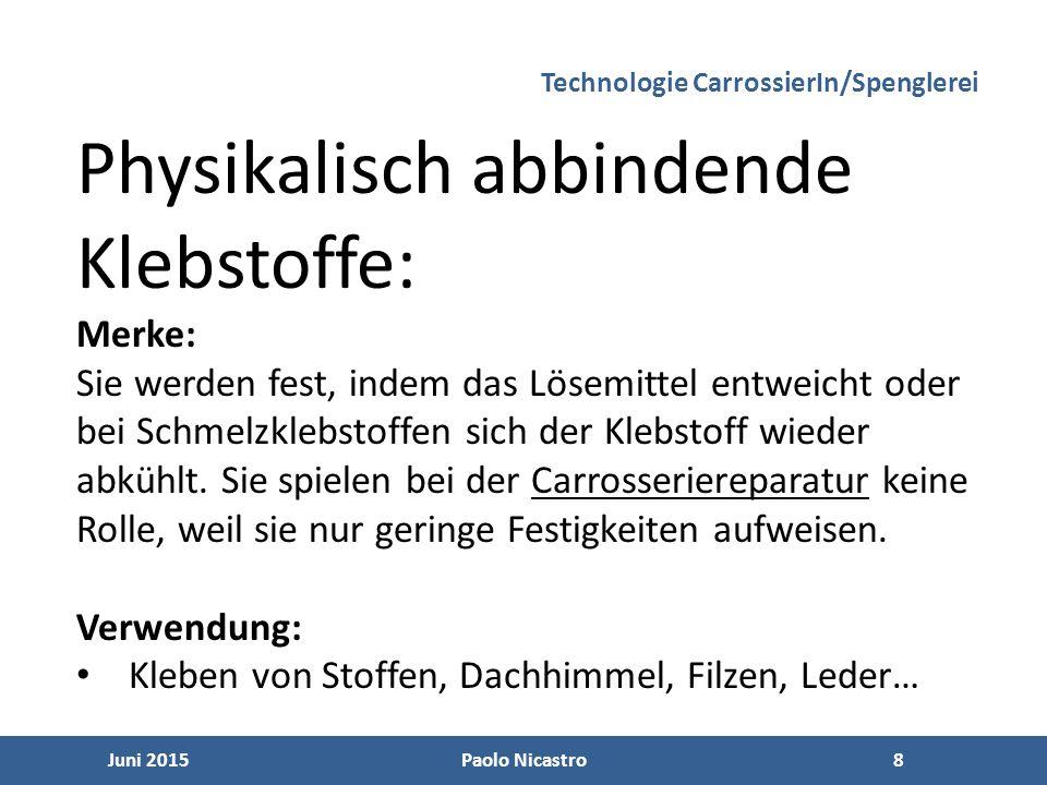 9 Juni 2015Paolo Nicastro9 Folgende physikalisch abbindende Klebstoffe kommen im Fahrzeugbau zum Einsatz: Technologie CarrossierIn/Spenglerei