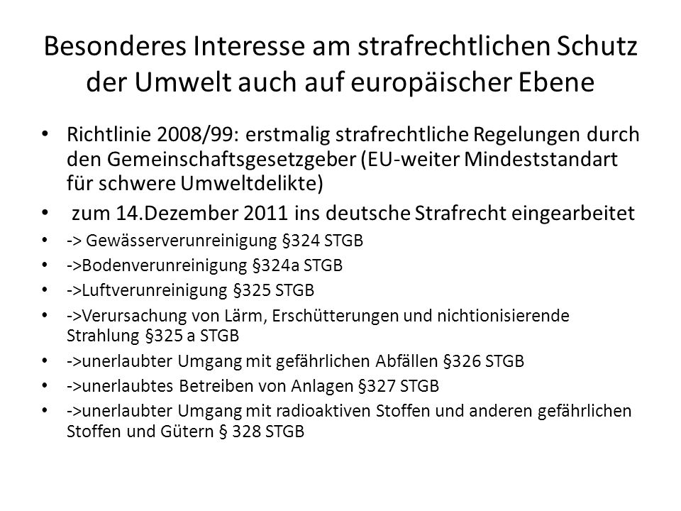 Besonderes Interesse am strafrechtlichen Schutz der Umwelt auch auf europäischer Ebene Richtlinie 2008/99: erstmalig strafrechtliche Regelungen durch den Gemeinschaftsgesetzgeber (EU-weiter Mindeststandart für schwere Umweltdelikte) zum 14.Dezember 2011 ins deutsche Strafrecht eingearbeitet -> Gewässerverunreinigung §324 STGB ->Bodenverunreinigung §324a STGB ->Luftverunreinigung §325 STGB ->Verursachung von Lärm, Erschütterungen und nichtionisierende Strahlung §325 a STGB ->unerlaubter Umgang mit gefährlichen Abfällen §326 STGB ->unerlaubtes Betreiben von Anlagen §327 STGB ->unerlaubter Umgang mit radioaktiven Stoffen und anderen gefährlichen Stoffen und Gütern § 328 STGB