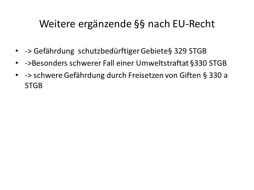 Weitere ergänzende §§ nach EU-Recht -> Gefährdung schutzbedürftiger Gebiete§ 329 STGB ->Besonders schwerer Fall einer Umweltstraftat §330 STGB -> schwere Gefährdung durch Freisetzen von Giften § 330 a STGB
