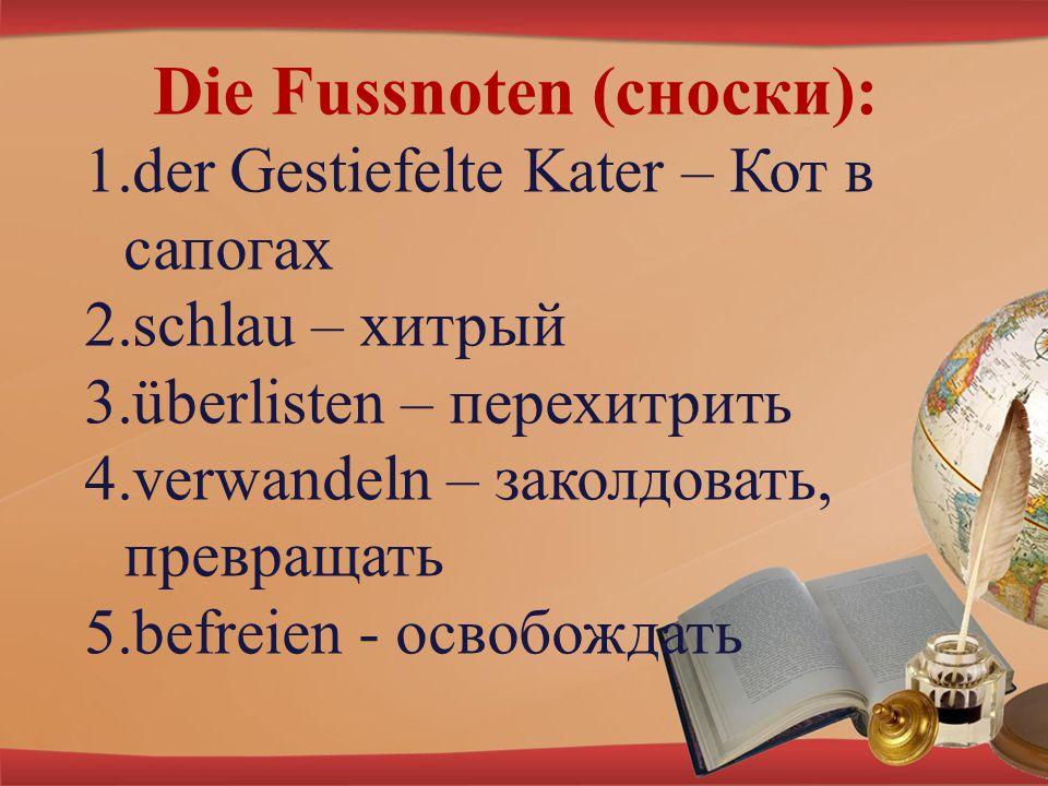 Die Fussnoten (сноски): 1.der Gestiefelte Kater – Кот в сапогах 2.schlau – хитрый 3.überlisten – перехитрить 4.verwandeln – заколдовать, превращать 5.befreien - освобождать