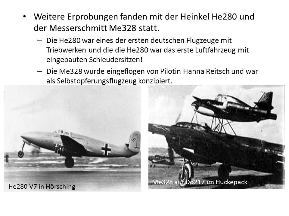 Weitere Erprobungen fanden mit der Heinkel He280 und der Messerschmitt Me328 statt. – Die He280 war eines der ersten deutschen Flugzeuge mit Triebwerk