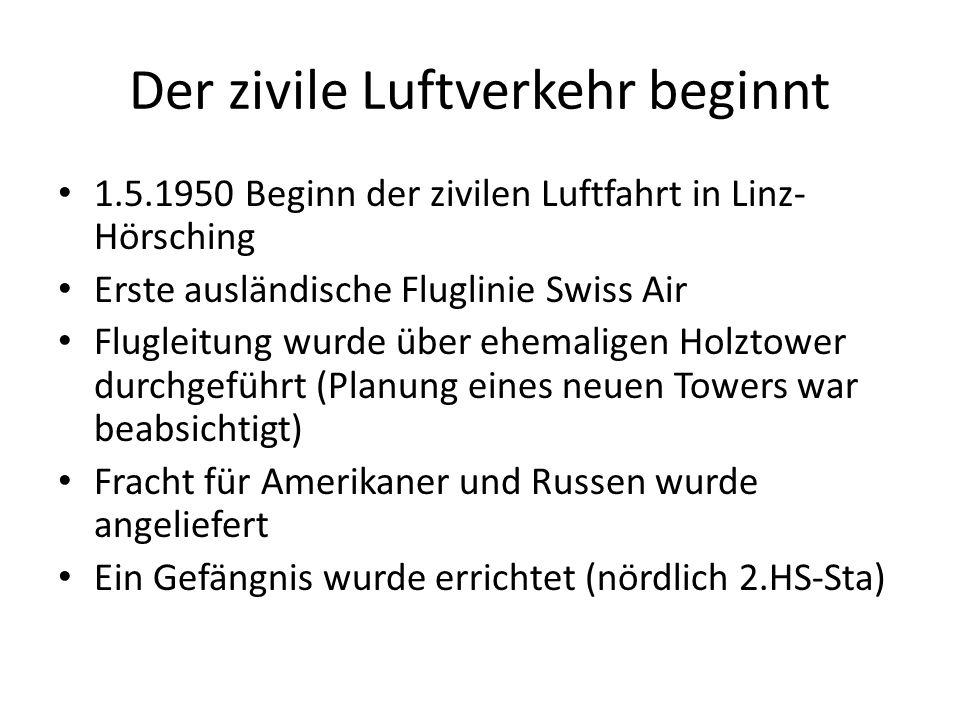 Der zivile Luftverkehr beginnt 1.5.1950 Beginn der zivilen Luftfahrt in Linz- Hörsching Erste ausländische Fluglinie Swiss Air Flugleitung wurde über