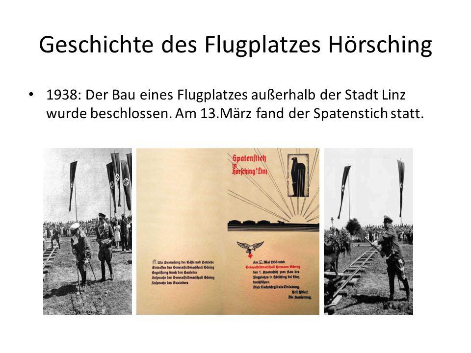 Geschichte des Flugplatzes Hörsching 1938: Der Bau eines Flugplatzes außerhalb der Stadt Linz wurde beschlossen. Am 13.März fand der Spatenstich statt