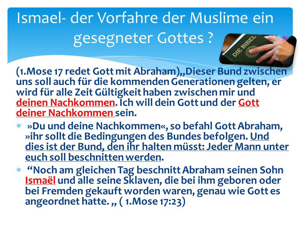 """Ismael- der Vorfahre der Muslime ein gesegneter Gottes ? (1.Mose 17 redet Gott mit Abraham)""""Dieser Bund zwischen uns soll auch für die kommenden Gener"""
