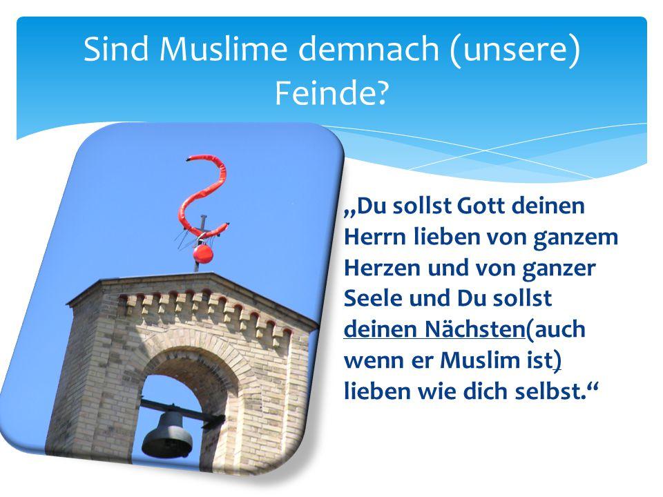 """Sind Muslime demnach (unsere) Feinde? """"Du sollst Gott deinen Herrn lieben von ganzem Herzen und von ganzer Seele und Du sollst deinen Nächsten(auch we"""