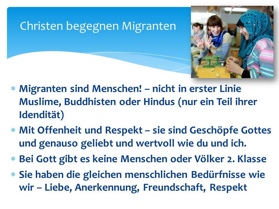 Christen begegnen Migranten  Migranten sind Menschen! – nicht in erster Linie Muslime, Buddhisten oder Hindus (nur ein Teil ihrer Idendität)  Mit Of