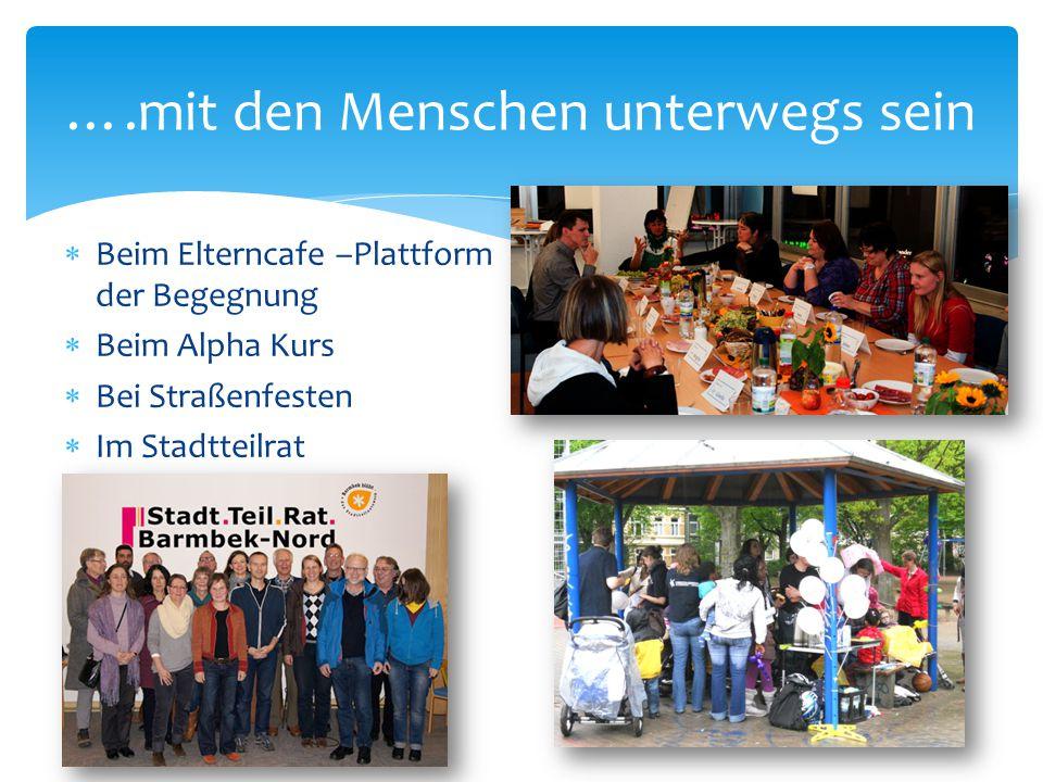  Beim Elterncafe –Plattform der Begegnung  Beim Alpha Kurs  Bei Straßenfesten  Im Stadtteilrat ….mit den Menschen unterwegs sein