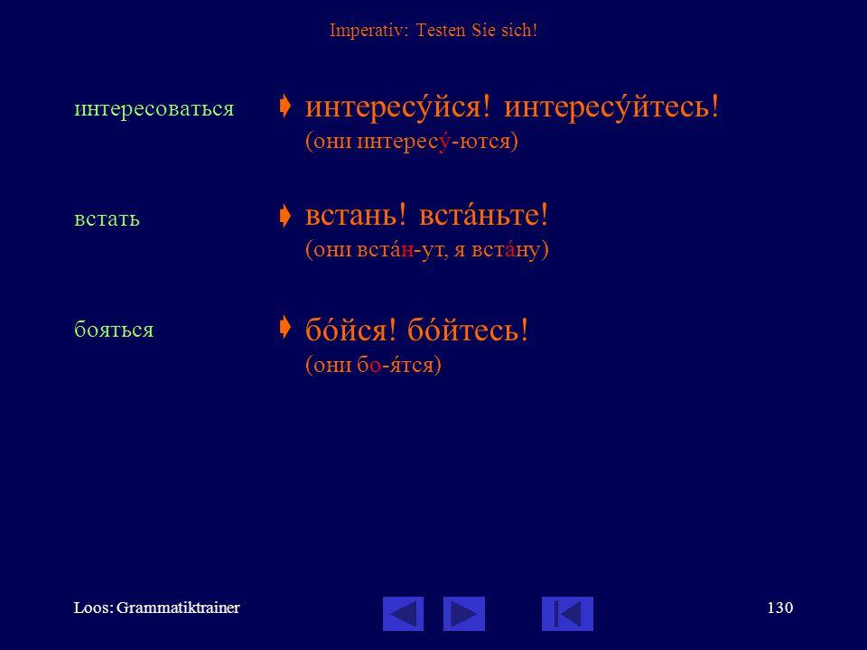Loos: Grammatiktrainer129 Imperativ: Testen Sie sich! быть  идти  болеть  открûть  будь! бóдьте! (они бóд-ут, я бóду) идè! идèте! (они ид-óт, я ид
