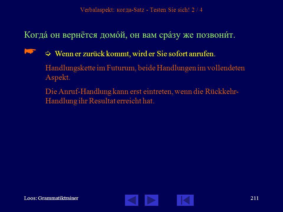 Loos: Grammatiktrainer210 Verbalaspekt: когда-Satz - Testen Sie sich! 1 / 4 Онà вошлà, когдà он писàл письмî.   Sie trat ein, als er einen Brief sch