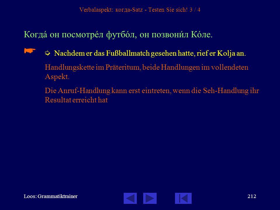 Loos: Grammatiktrainer211 Verbalaspekt: когда-Satz - Testen Sie sich! 2 / 4 Когдà он вернётся домîй, он вам срàзу же позвонèт.   Wenn er zurück komm
