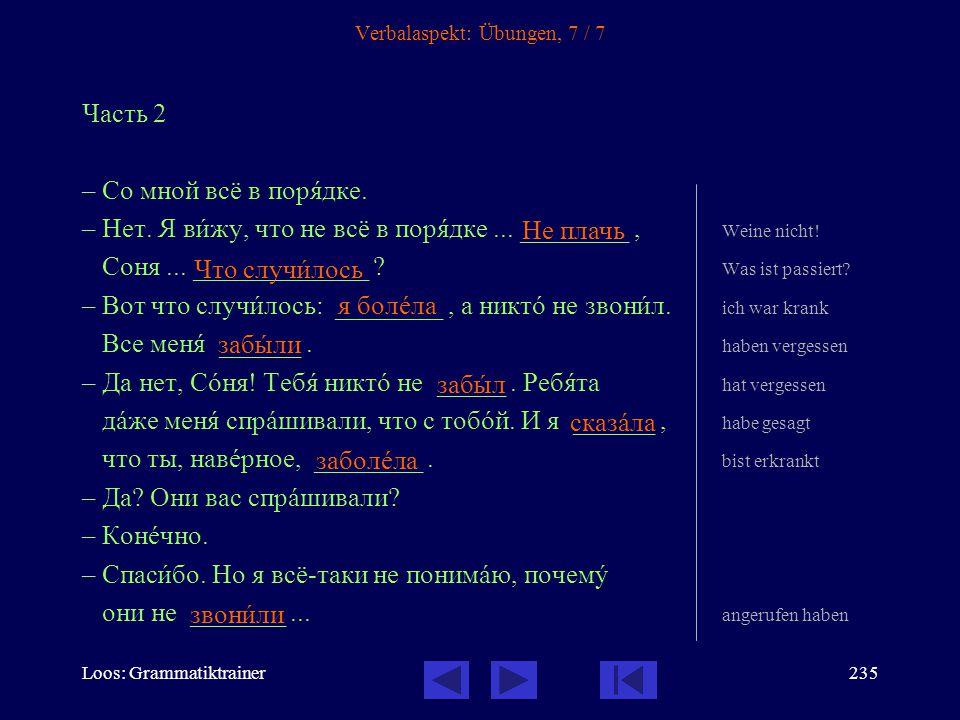 Loos: Grammatiktrainer234 Verbalaspekt: Übungen, 6 / 7 Часть 1 –Здрàвствуйте! –Здрàвствуй, Соня! Ты на прîшлой недåле ______ ? warst krank –Да, у менÿ
