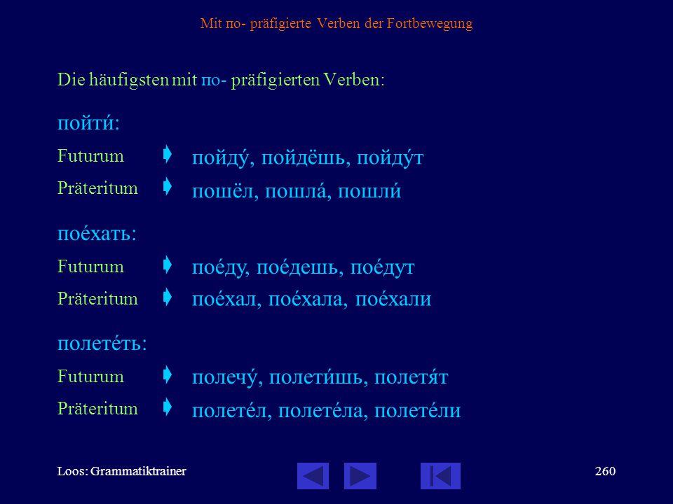 Loos: Grammatiktrainer259 Mit по- präfigierte Verben der Fortbewegung Die mit по- präfigierte Verben des Typs пойти gibt es nur im vollendeten Aspekt.