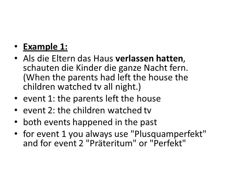 Example 1: Als die Eltern das Haus verlassen hatten, schauten die Kinder die ganze Nacht fern. (When the parents had left the house the children watch