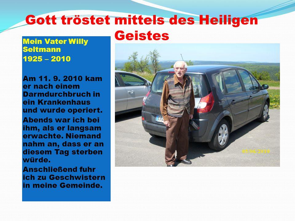 Gott tröstet mittels des Heiligen Geistes Mein Vater Willy Seltmann 1925 – 2010 Am 11. 9. 2010 kam er nach einem Darmdurchbruch in ein Krankenhaus und
