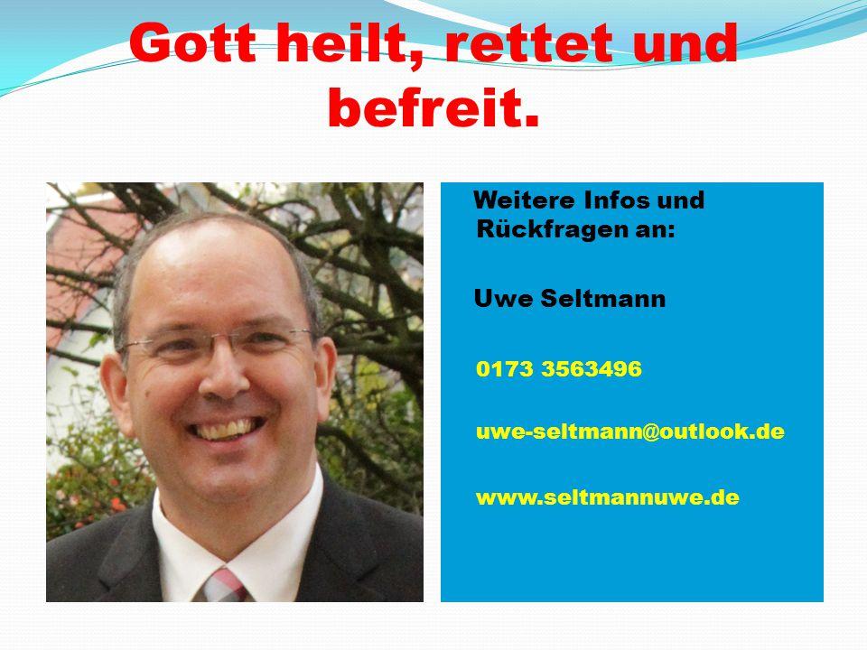 Gott heilt, rettet und befreit. Weitere Infos und Rückfragen an: Uwe Seltmann 0173 3563496 uwe-seltmann@outlook.de www.seltmannuwe.de