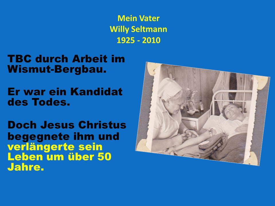 Mein Vater Willy Seltmann 1925 - 2010 TBC durch Arbeit im Wismut-Bergbau. Er war ein Kandidat des Todes. Doch Jesus Christus begegnete ihm und verläng