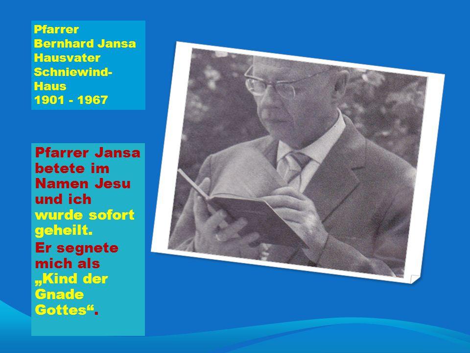 """Pfarrer Bernhard Jansa Hausvater Schniewind- Haus 1901 - 1967 Pfarrer Jansa betete im Namen Jesu und ich wurde sofort geheilt. Er segnete mich als """"Ki"""