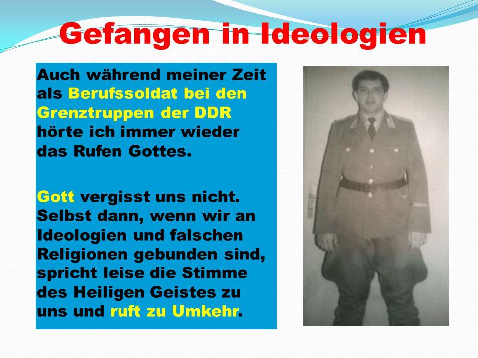 Gefangen in Ideologien Auch während meiner Zeit als Berufssoldat bei den Grenztruppen der DDR hörte ich immer wieder das Rufen Gottes. Gott vergisst u