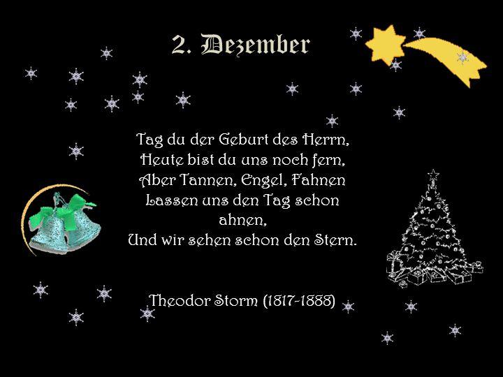 1. Dezember Advent Es treibt der Wind im Winterwalde die Flockenherde wie ein Hirt, und manche Tanne ahnt wie balde sie fromm und lichterheilig wird,