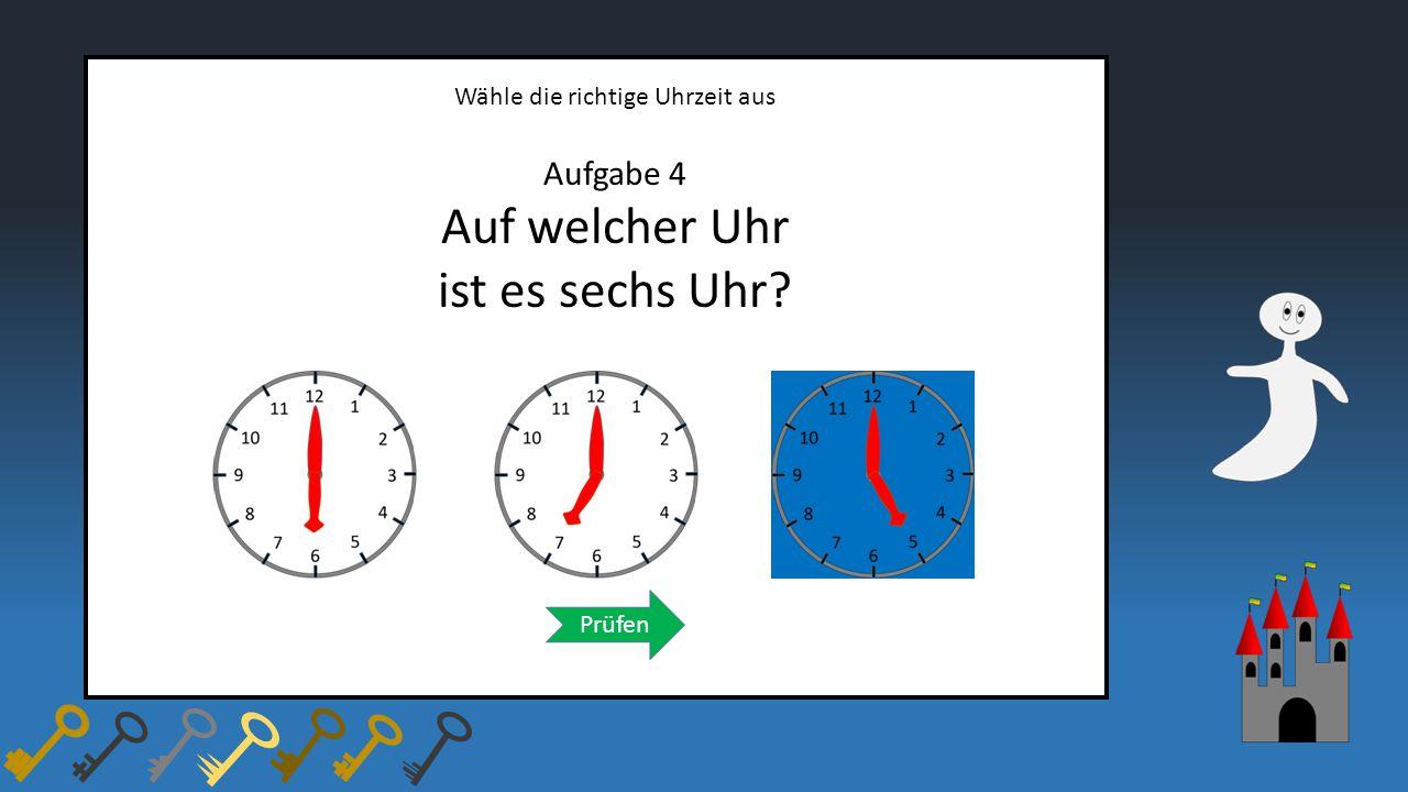 Wähle die richtige Uhrzeit aus Aufgabe 4 Auf welcher Uhr ist es sechs Uhr? Prüfen