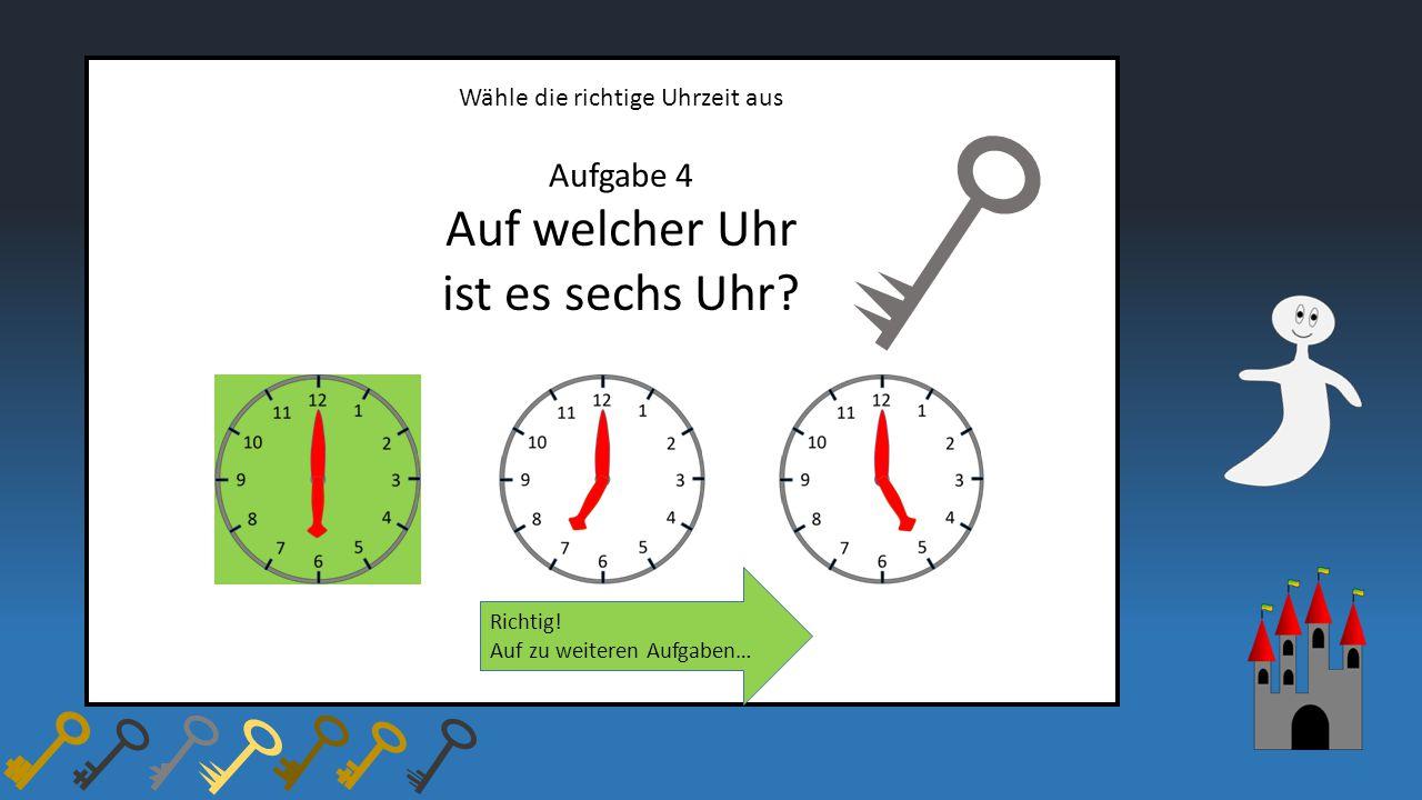 Wähle die richtige Uhrzeit aus Aufgabe 4 Auf welcher Uhr ist es sechs Uhr? Richtig! Auf zu weiteren Aufgaben…