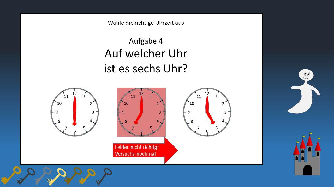 Wähle die richtige Uhrzeit aus Aufgabe 4 Auf welcher Uhr ist es sechs Uhr? Leider nicht richtig! Versuchs nochmal