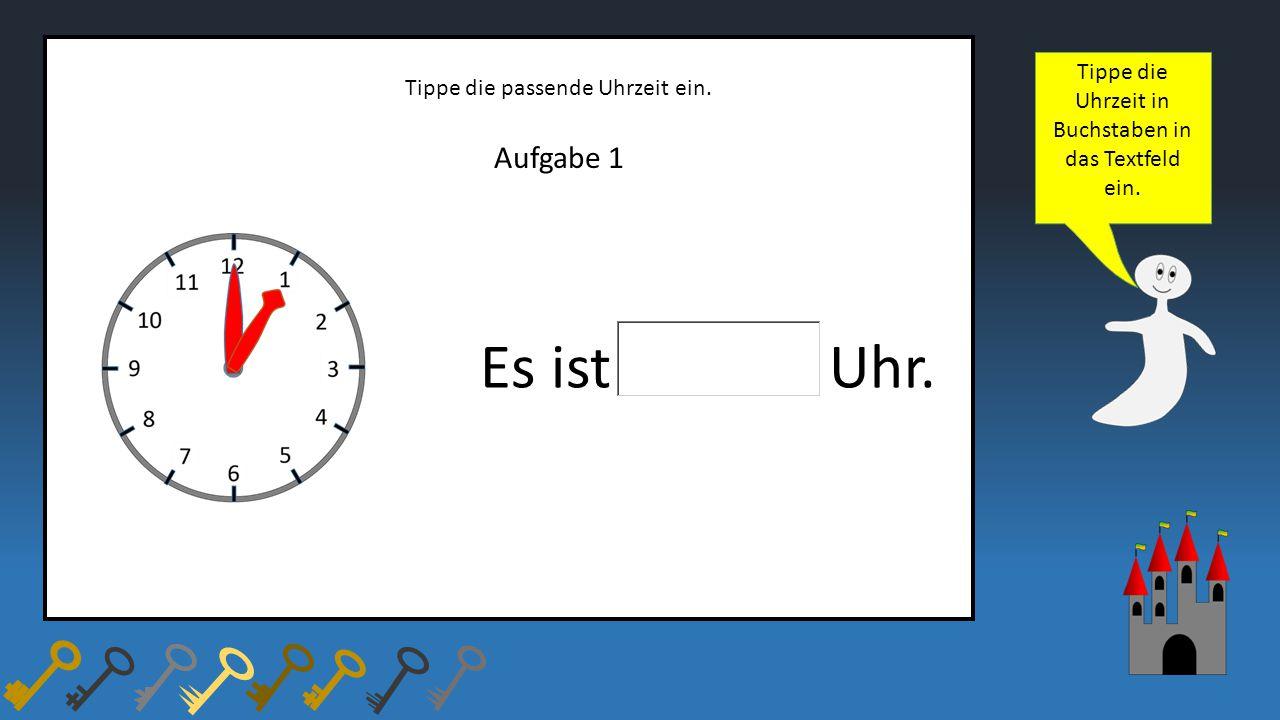 Aufgabe 1 Tippe die passende Uhrzeit ein. Es ist Uhr. Tippe die Uhrzeit in Buchstaben in das Textfeld ein.