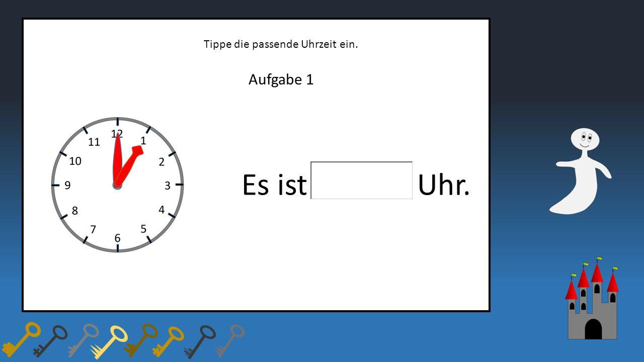 Aufgabe 1 Tippe die passende Uhrzeit ein. Es ist Uhr.