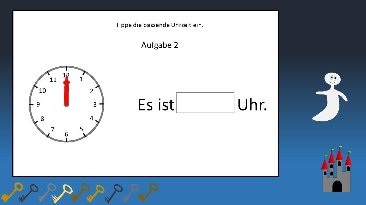 Aufgabe 2 Tippe die passende Uhrzeit ein. Es ist Uhr.