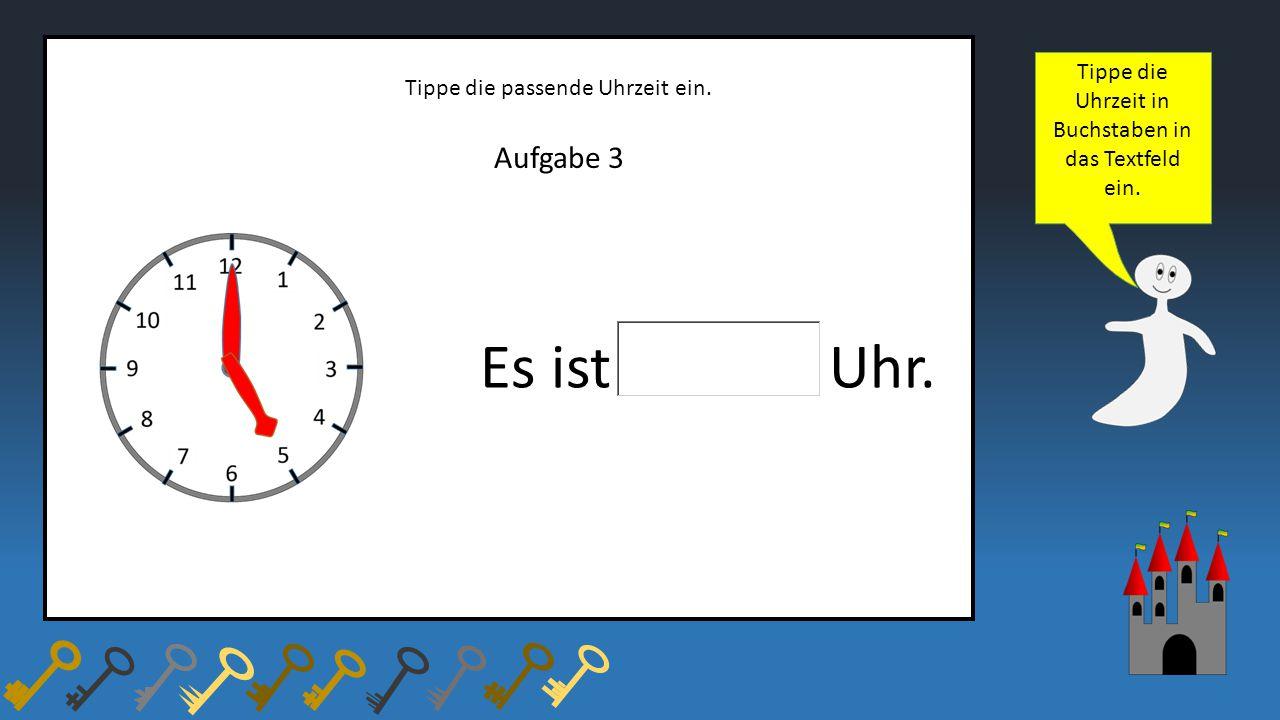 Aufgabe 3 Tippe die passende Uhrzeit ein. Es ist Uhr. Tippe die Uhrzeit in Buchstaben in das Textfeld ein.