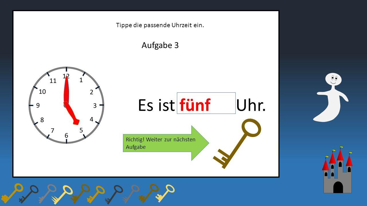 Aufgabe 3 Tippe die passende Uhrzeit ein. Es ist fünf Uhr. Richtig! Weiter zur nächsten Aufgabe
