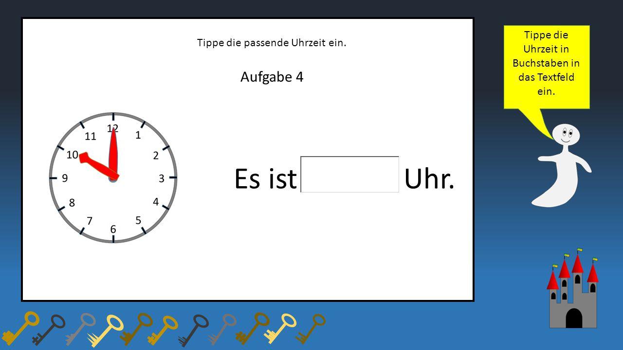 Aufgabe 4 Tippe die passende Uhrzeit ein. Es ist Uhr. Tippe die Uhrzeit in Buchstaben in das Textfeld ein.