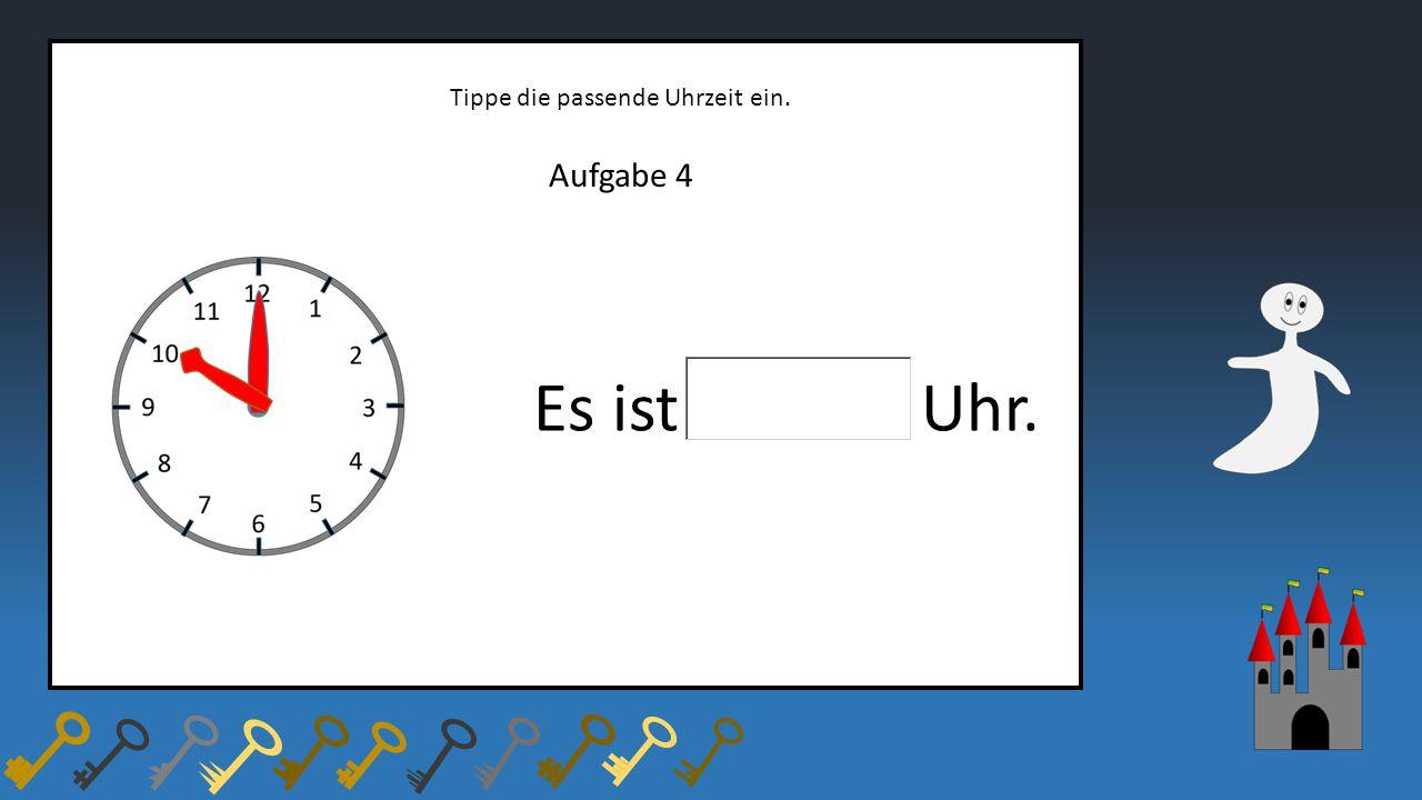 Aufgabe 4 Tippe die passende Uhrzeit ein. Es ist Uhr.