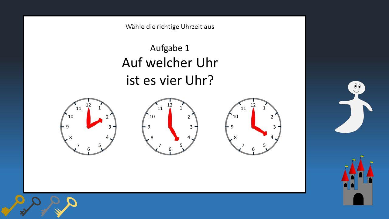 Wähle die richtige Uhrzeit aus Aufgabe 1 Auf welcher Uhr ist es vier Uhr?