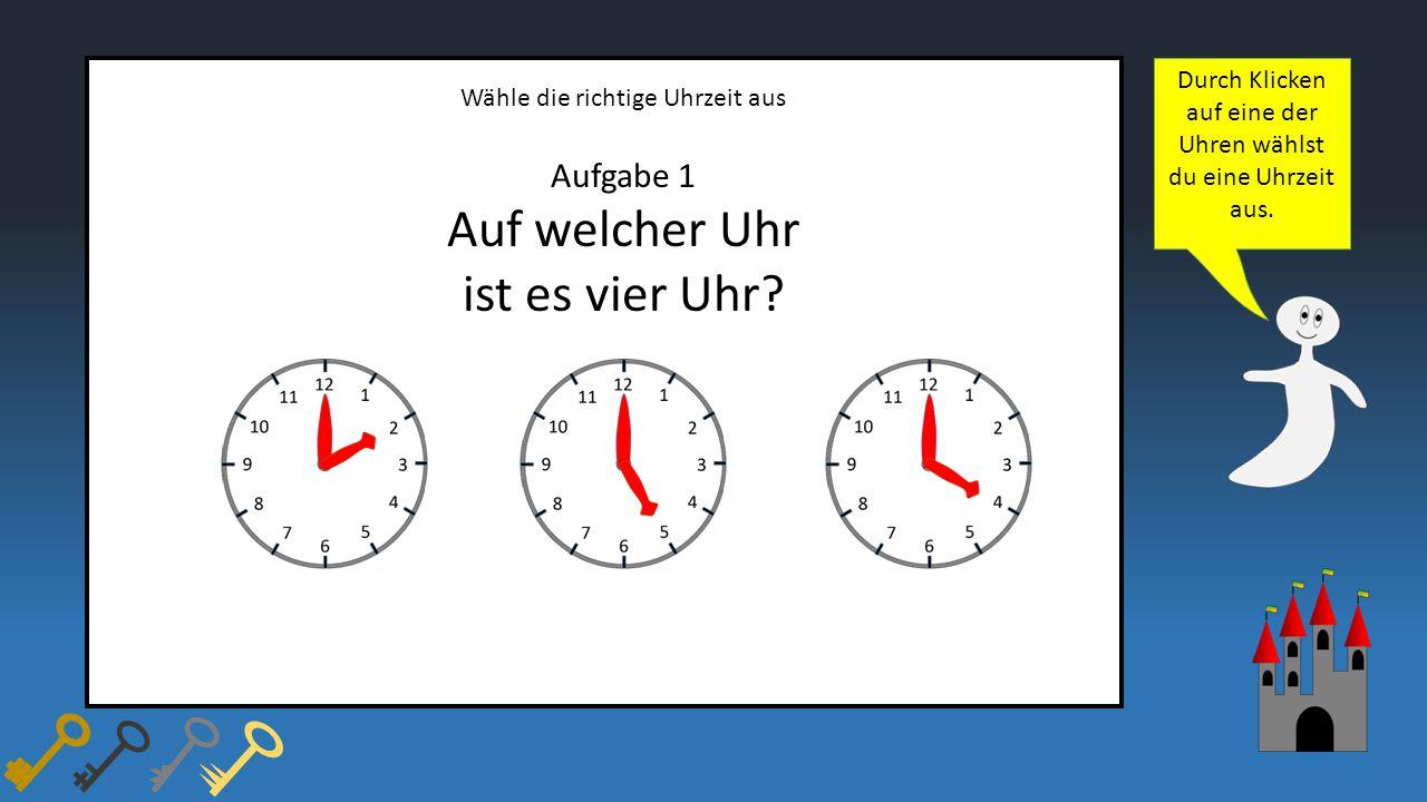 Wähle die richtige Uhrzeit aus Aufgabe 1 Auf welcher Uhr ist es vier Uhr? Durch Klicken auf eine der Uhren wählst du eine Uhrzeit aus.