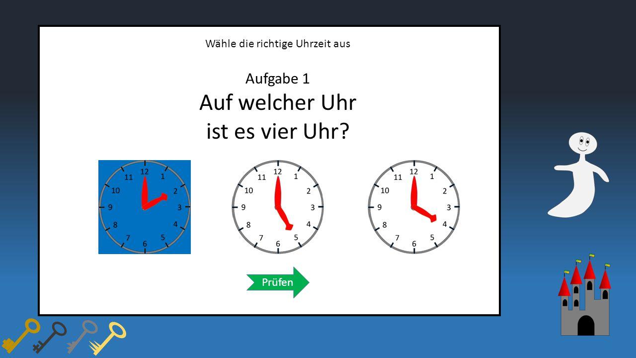 Wähle die richtige Uhrzeit aus Aufgabe 1 Auf welcher Uhr ist es vier Uhr? Prüfen
