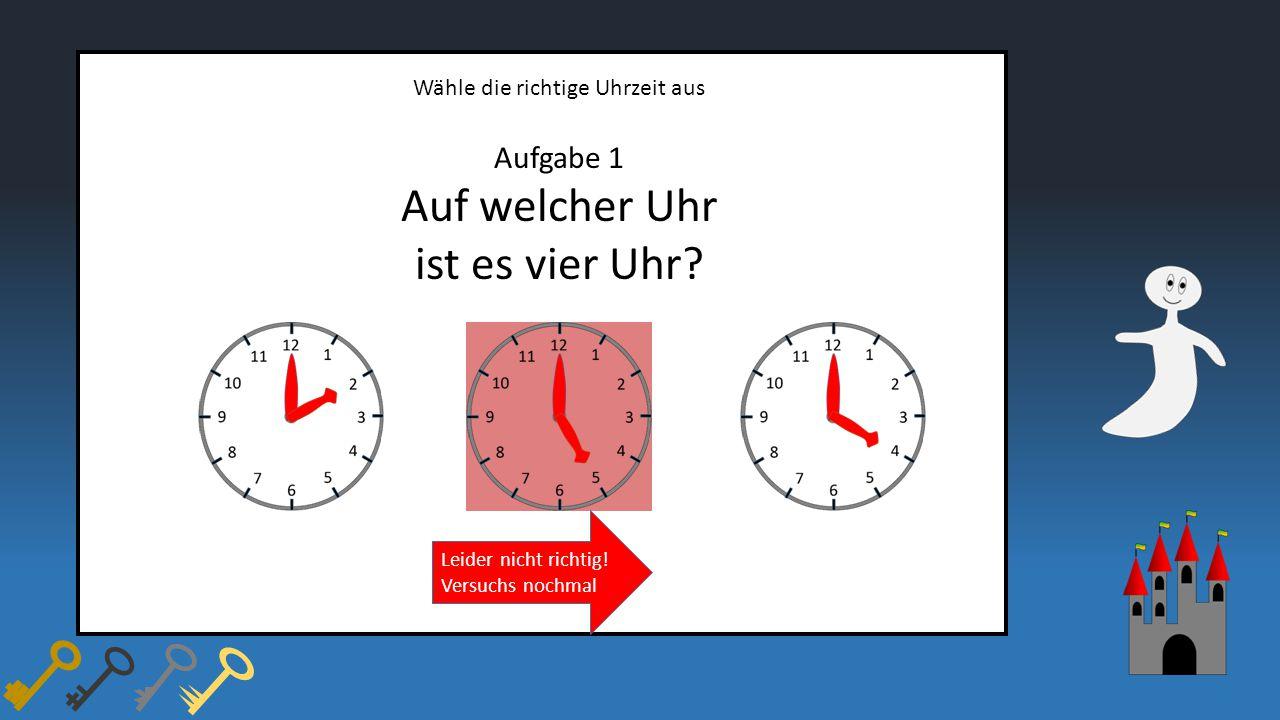 Wähle die richtige Uhrzeit aus Aufgabe 1 Auf welcher Uhr ist es vier Uhr? Leider nicht richtig! Versuchs nochmal