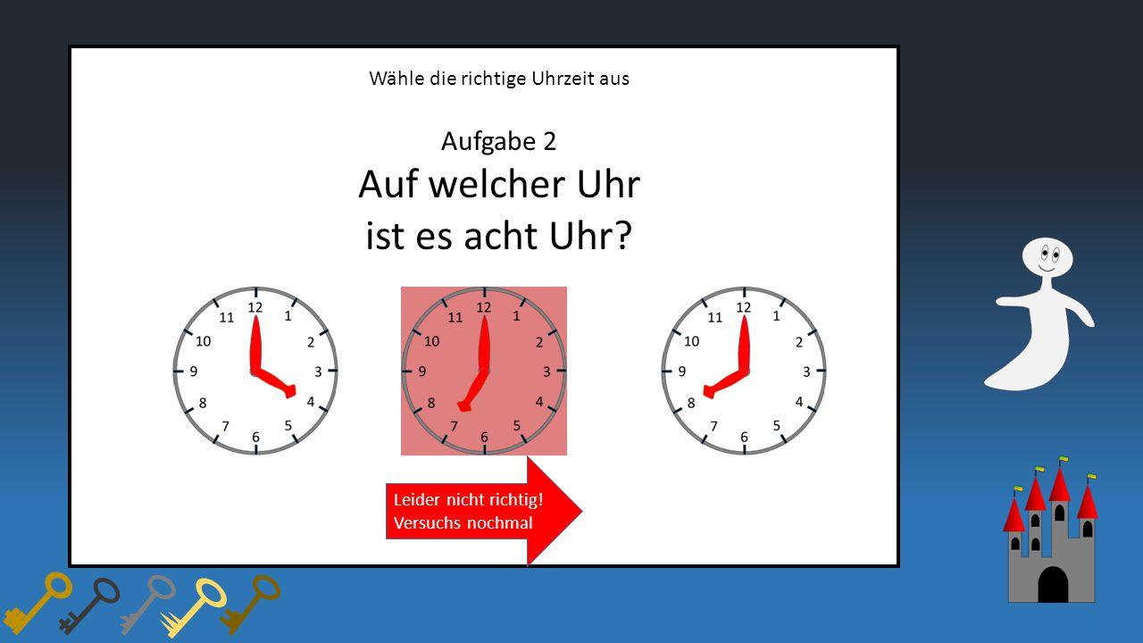 Wähle die richtige Uhrzeit aus Aufgabe 2 Auf welcher Uhr ist es acht Uhr? Leider nicht richtig! Versuchs nochmal